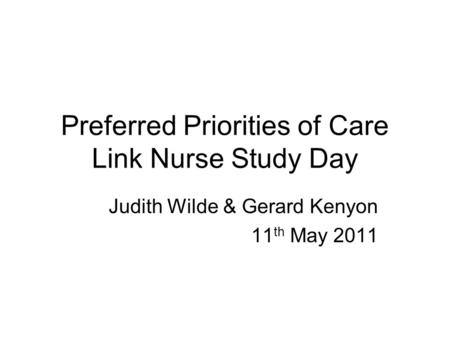 Preferred Priorities of Care Link Nurse Study Day Judith Wilde & Gerard Kenyon 11 th May 2011.