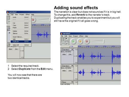 Adding sound effects The narration is clear but does not sound as if it is in big hall. To change this, add Reverb to the narrator's track. Duplicating.