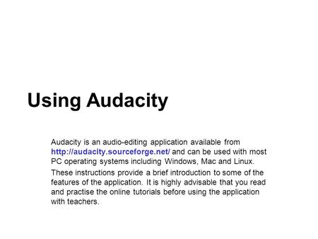 Using Audacity Audacity is an audio-editing application available from  and can be used with most PC operating systems.