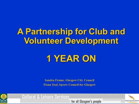 A Partnership for Club and Volunteer Development 1 YEAR ON Sandra Frame, Glasgow City Council Fiona Toal, Sports Council for Glasgow.