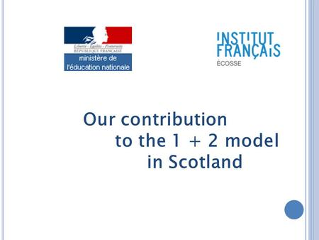 Our contribution to the 1 + 2 model in Scotland. « The training for teachers will require to focus on developping their own language skill level and their.