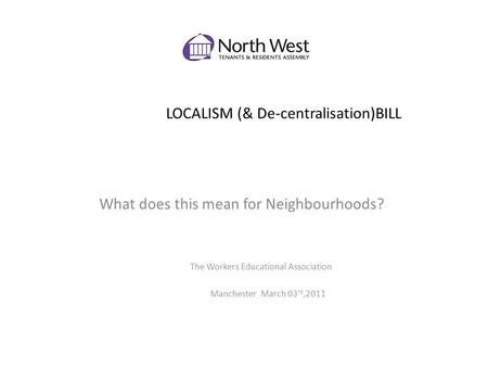 LOCALISM (& De-centralisation)BILL What does this mean for Neighbourhoods? The Workers Educational Association Manchester March 03 rd,2011.