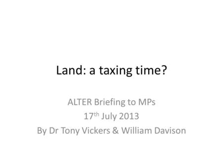 Land: a taxing time? ALTER Briefing to MPs 17 th July 2013 By Dr Tony Vickers & William Davison.