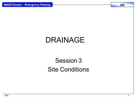 WASH Cluster – Emergency Training DR 1 DR3 1 DRAINAGE Session 3 Site Conditions.