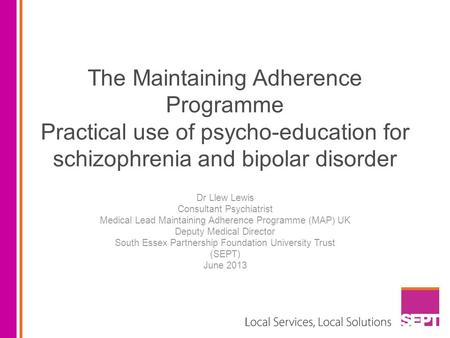 The Maintaining Adherence Programme Practical use of psycho-education for schizophrenia and bipolar disorder Dr Llew Lewis Consultant Psychiatrist Medical.
