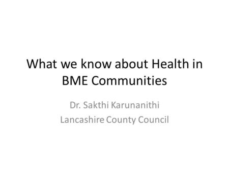 What we know about Health in BME Communities Dr. Sakthi Karunanithi Lancashire County Council.