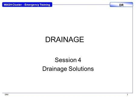WASH Cluster – Emergency Training DR 1 DR4 1 DRAINAGE Session 4 Drainage Solutions.