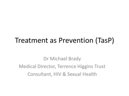 Treatment as Prevention (TasP) Dr Michael Brady Medical Director, Terrence Higgins Trust Consultant, HIV & Sexual Health.