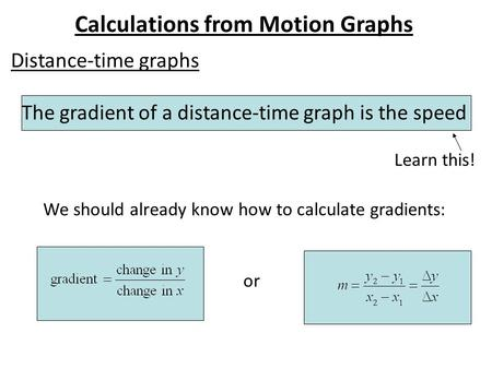 Calculations from Motion Graphs Distance-time graphs The gradient of a distance-time graph is the speed We should already know how to calculate gradients: