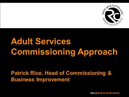 File classification: NOT PROTECTIVELY MARKED - IMPACT LEVEL 0 Adult Services Commissioning Approach Patrick Rice, Head of Commissioning & Business Improvement.