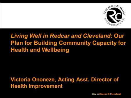 File classification: NOT PROTECTIVELY MARKED - IMPACT LEVEL 0 Living Well in Redcar and Cleveland: Our Plan for Building Community Capacity for Health.