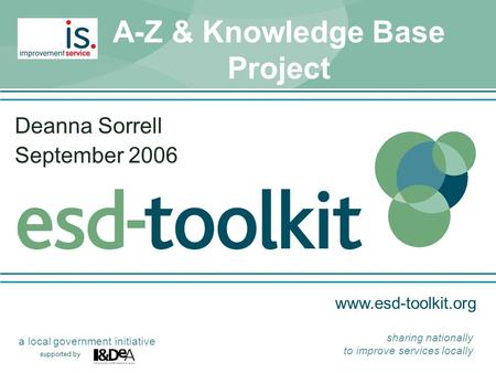Www.esd-toolkit.org supported by a local government initiative sharing nationally to improve services locally A-Z & Knowledge Base Project Deanna Sorrell.