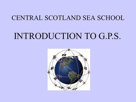 CENTRAL SCOTLAND SEA SCHOOL INTRODUCTION TO G.P.S.