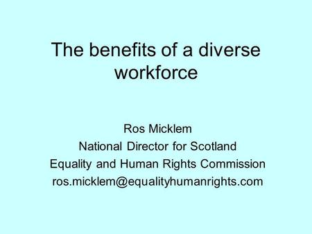 The benefits of a diverse workforce Ros Micklem National Director for Scotland Equality and Human Rights Commission