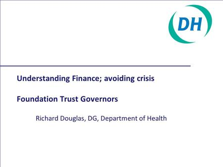 Understanding Finance; avoiding crisis Foundation Trust Governors Richard Douglas, DG, Department of Health.