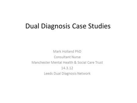 Dual Diagnosis Case Studies Mark Holland PhD Consultant Nurse Manchester Mental Health & Social Care Trust 14.3.12 Leeds Dual Diagnosis Network.