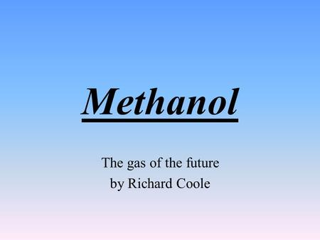 Methanol The gas of the future by Richard Coole Suitability for use in road transport Methanol burns cleanly in a car engine. Its combustion is more.