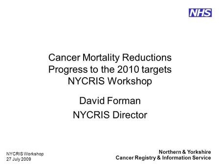 Northern & Yorkshire Cancer Registry & Information Service NHS NYCRIS Workshop 27 July 2009 Cancer Mortality Reductions Progress to the 2010 targets NYCRIS.