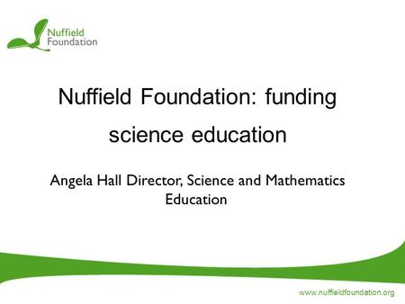 Www.nuffieldfoundation.org Nuffield Foundation: funding science education Angela Hall Director, Science and Mathematics Education.
