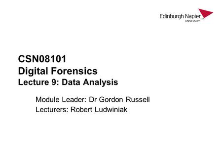 CSN08101 Digital Forensics Lecture 9: Data Analysis Module Leader: Dr Gordon Russell Lecturers: Robert Ludwiniak.