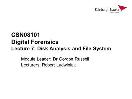 CSN08101 Digital Forensics Lecture 7: Disk Analysis and File System Module Leader: Dr Gordon Russell Lecturers: Robert Ludwiniak.