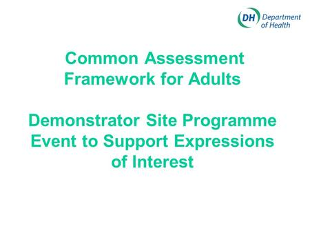 Common Assessment Framework for Adults Demonstrator Site Programme Event to Support Expressions of Interest.