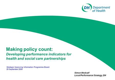 Making policy count: Developing performance indicators for health and social care partnerships Simon Medcalf Local Performance Strategy, DH Strategic Improving.