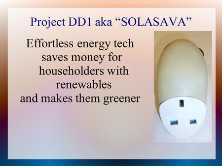 "Project DD1 aka ""SOLASAVA"" Effortless energy tech saves money for householders with renewables and makes them greener."
