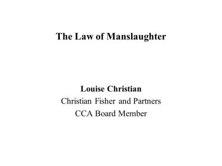 The Law of Manslaughter Louise Christian Christian Fisher and Partners CCA Board Member.