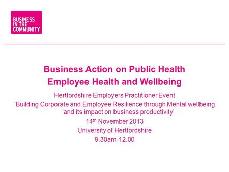 Business Action on Public Health Employee Health and Wellbeing Hertfordshire Employers Practitioner Event 'Building Corporate and Employee Resilience through.