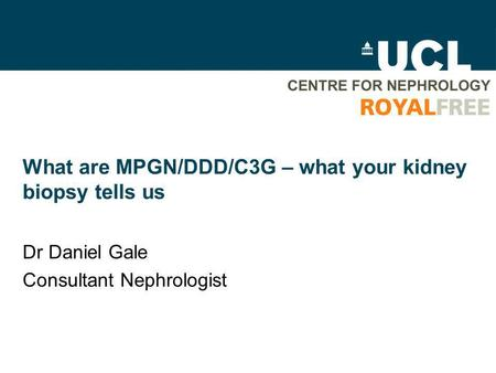 What are MPGN/DDD/C3G – what your kidney biopsy tells us Dr Daniel Gale Consultant Nephrologist.