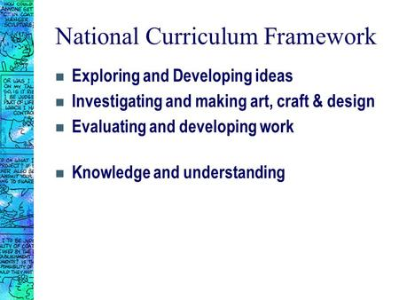National Curriculum Framework n Exploring and Developing ideas n Investigating and making art, craft & design n Evaluating and developing work n Knowledge.