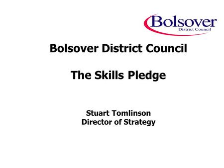 Bolsover District Council The Skills Pledge Stuart Tomlinson Director of Strategy.