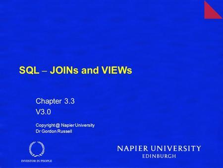 SQL – JOINs and VIEWs Chapter 3.3 V3.0 Napier University Dr Gordon Russell.