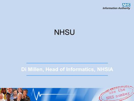 NHSU Di Millen, Head of Informatics, NHSIA. NHSU in Summary Corporate University but with a difference  Meeting the prioritised needs of the NHS  Working.