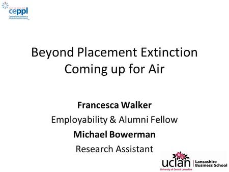 Beyond Placement Extinction Coming up for Air Francesca Walker Employability & Alumni Fellow Michael Bowerman Research Assistant.