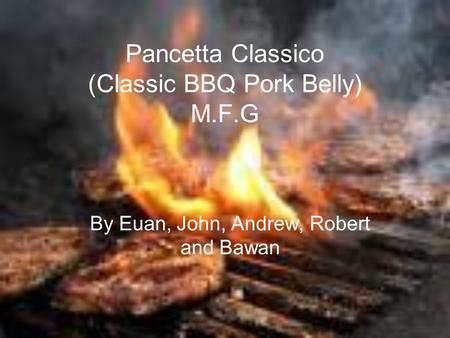 Pancetta Classico (Classic BBQ Pork Belly) M.F.G By Euan, John, Andrew, Robert and Bawan.