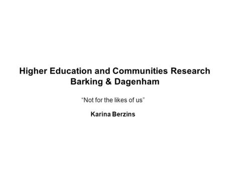 "Higher Education and Communities Research Barking & Dagenham ""Not for the likes of us"" Karina Berzins."