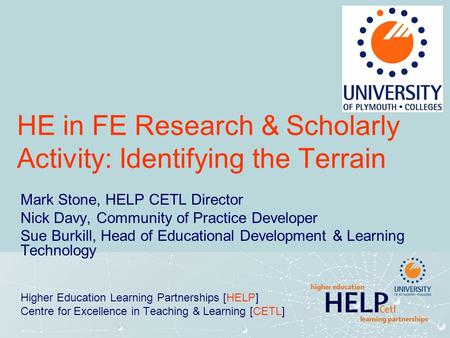 HE in FE Research & Scholarly Activity: Identifying the Terrain Mark Stone, HELP CETL Director Nick Davy, Community of Practice Developer Sue Burkill,