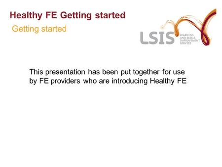 Healthy FE Getting started This presentation has been put together for use by FE providers who are introducing Healthy FE Getting started.