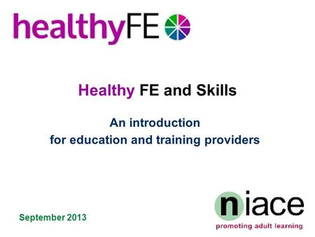 Healthy FE and Skills An introduction for education and training providers September 2013.