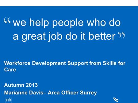 We help people who do a great job do it better Workforce Development Support from Skills for Care Autumn 2013 Marianne Davis– Area Officer Surrey.