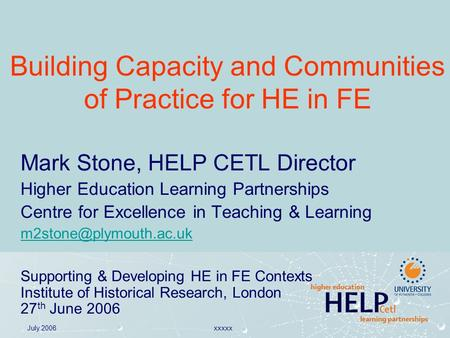 July 2006xxxxx Building Capacity and Communities of Practice for HE in FE Mark Stone, HELP CETL Director Higher Education Learning Partnerships Centre.