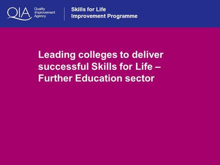 Skills for Life Improvement Programme Leading colleges to deliver successful Skills for Life – Further Education sector.
