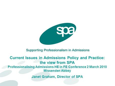 Current Issues in Admissions Policy and Practice: the view from SPA Professionalising Admissions HE in FE Conference 2 March 2010 Missenden Abbey Janet.