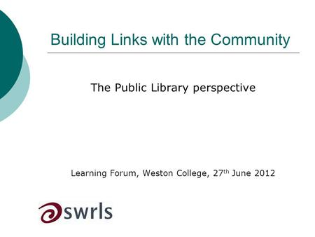 Building Links with the Community The Public Library perspective Learning Forum, Weston College, 27 th June 2012.