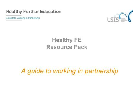 Healthy Further Education A Guide to Working in Partnership Healthy FE Resource Pack A guide to working in partnership.
