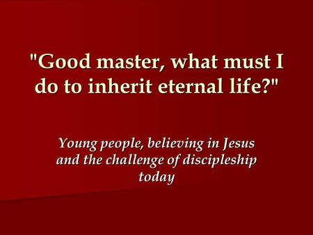 Good master, what must I do to inherit eternal life? Young people, believing in Jesus and the challenge of discipleship today.