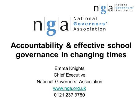 Accountability & effective school governance in changing times Emma Knights Chief Executive National Governors' Association www.nga.org.uk 0121 237 3780.