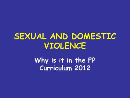 SEXUAL AND DOMESTIC VIOLENCE Why is it in the FP Curriculum 2012.